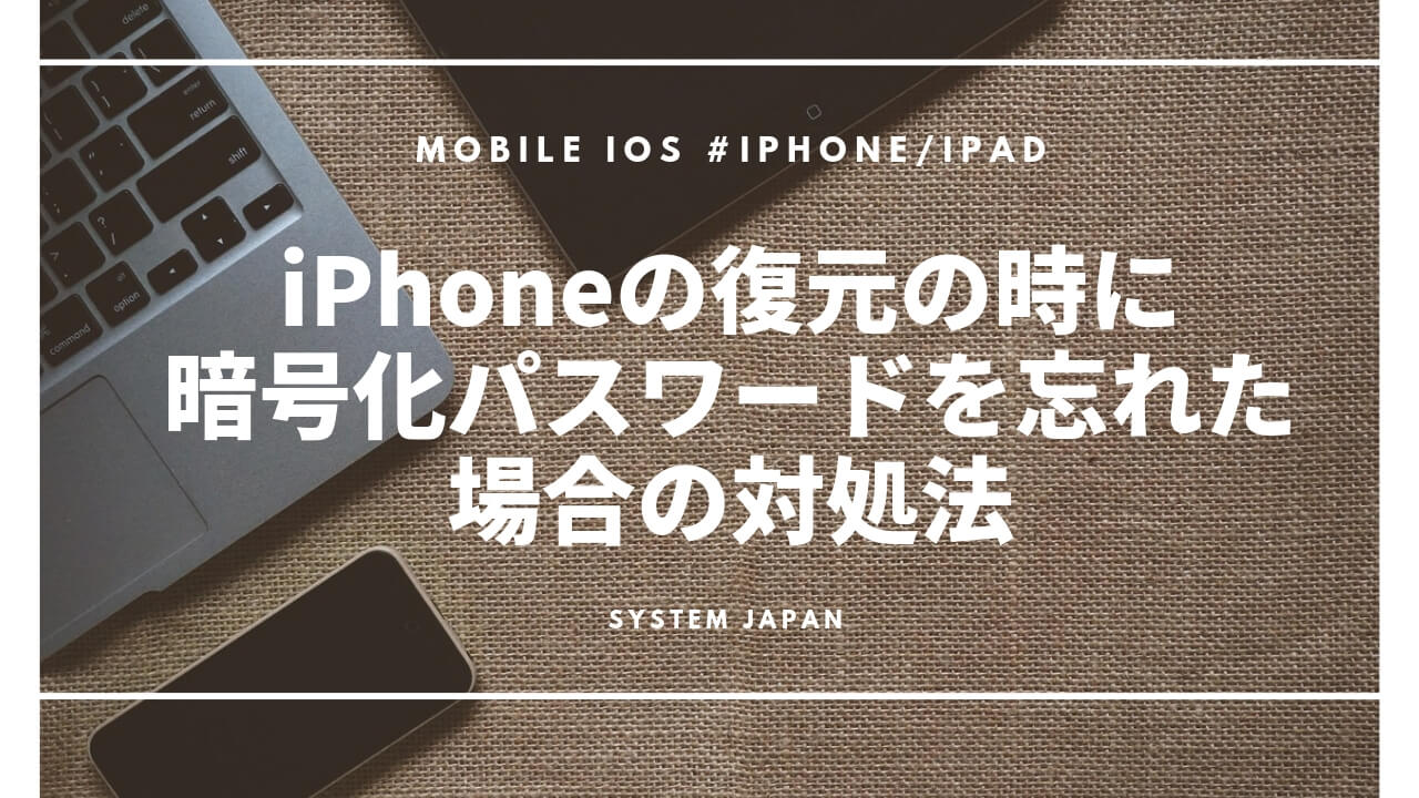 【iOS11以降】iPhoneの復元の時に暗号化パスワードを忘れた場合の対処法