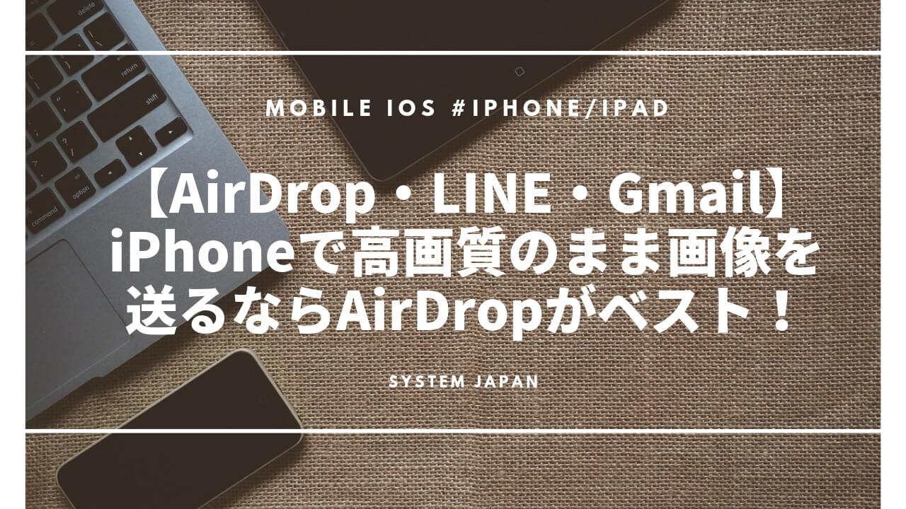 【AirDrop・LINE・Gmail】iPhoneで高画質のまま画像を送るならAirDropがベスト!