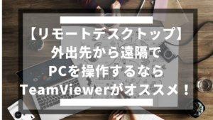 【リモートデスクトップ】外出先から遠隔でPCを操作するならTeamViewerがオススメ!