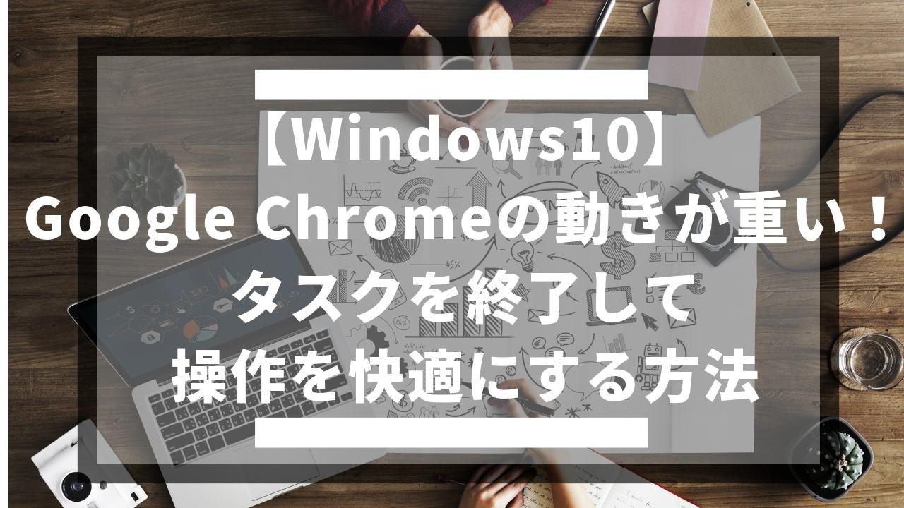 【Windows10】Google Chromeの動きが重い!タスクを終了して操作を快適にする方法