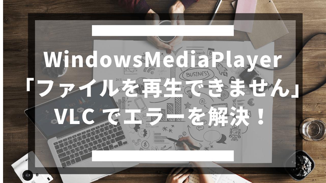 WindowsMediaPlayerの「ファイルを再生できません」VLC でエラーを解決!