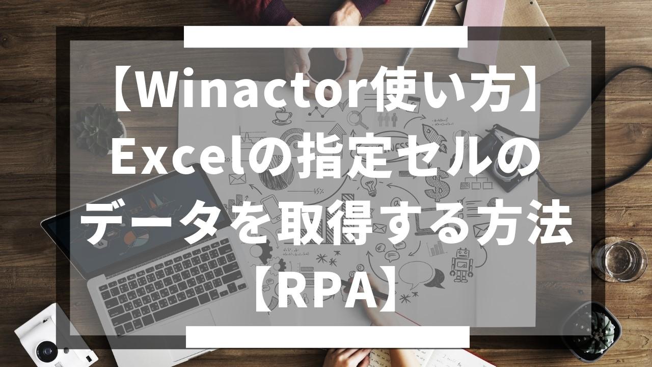【Winactor使い方】Excelの指定セルのデータを取得する方法【RPA】