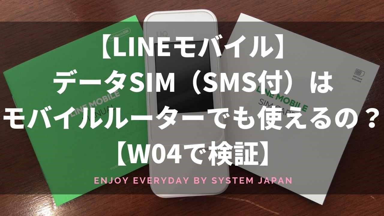 【LINEモバイル】データSIM(SMS付)はモバイルルーターでも使えるの?【W04で検証】